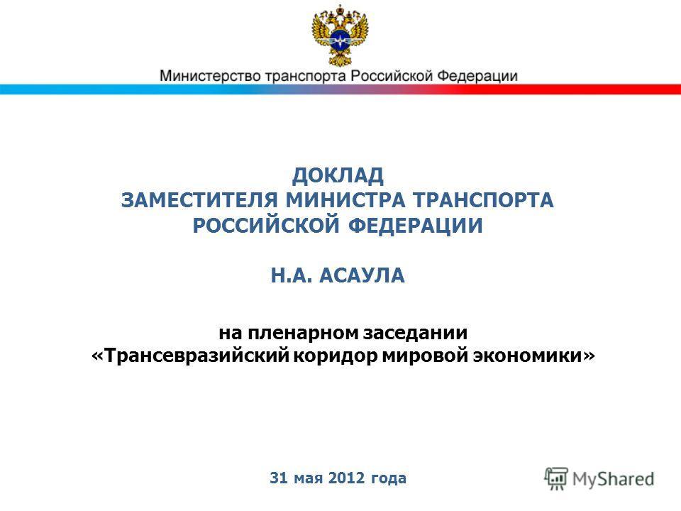 ДОКЛАД ЗАМЕСТИТЕЛЯ МИНИСТРА ТРАНСПОРТА РОССИЙСКОЙ ФЕДЕРАЦИИ Н.А. АСАУЛА 31 мая 2012 года на пленарном заседании «Трансевразийский коридор мировой экономики»