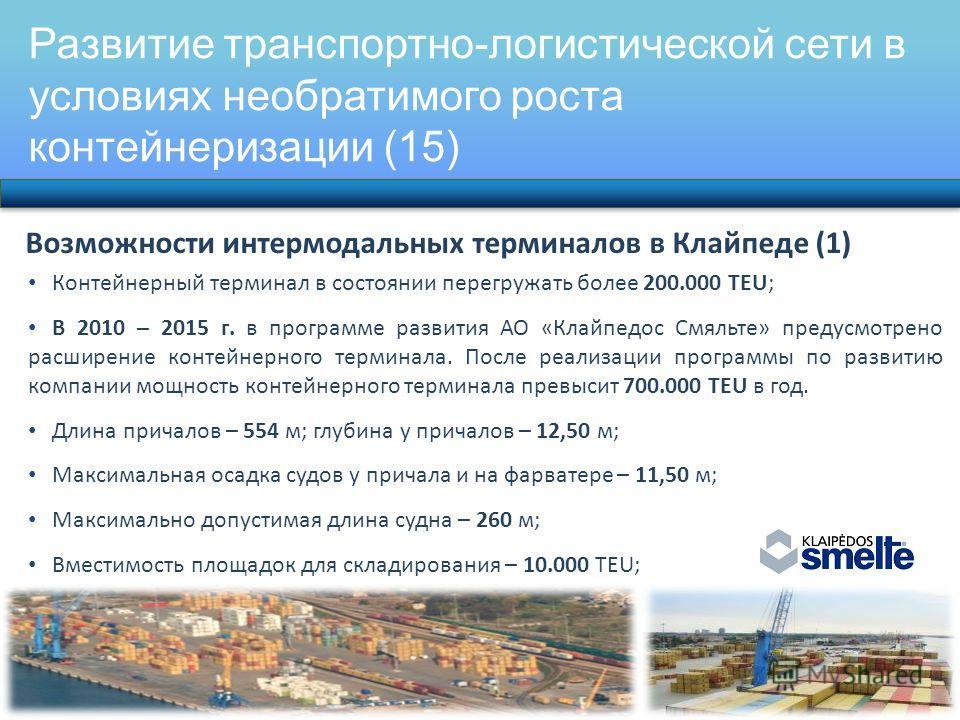 Развитие транспортно-логистической сети в условиях необратимого роста контейнеризации (15) Возможности интермодальных терминалов в Клайпеде (1) Контейнерный терминал в состоянии перегружать более 200.000 TEU; В 2010 – 2015 г. в программе развития АО