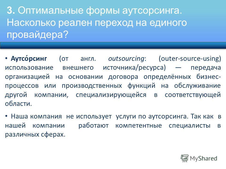 3. Оптимальные формы аутсорсинга. Насколько реален переход на единого провайдера? Аутсо́рсинг (от англ. outsourcing: (outer-source-using) использование внешнего источника/ресурса) передача организацией на основании договора определённых бизнес- проце
