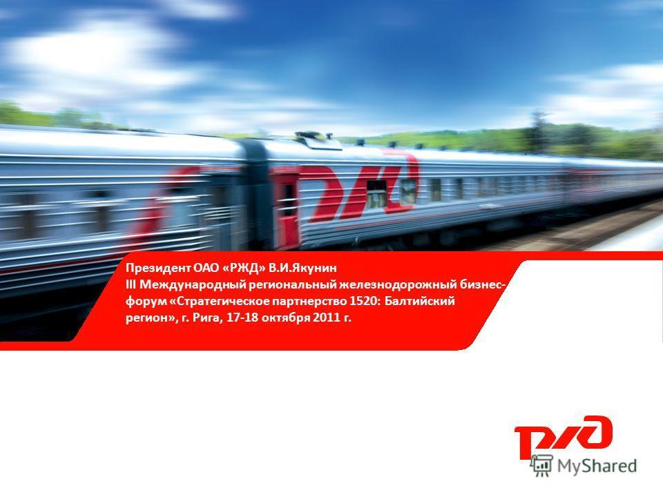 Президент ОАО «РЖД» В.И.Якунин III Международный региональный железнодорожный бизнес- форум «Стратегическое партнерство 1520: Балтийский регион», г. Рига, 17-18 октября 2011 г.