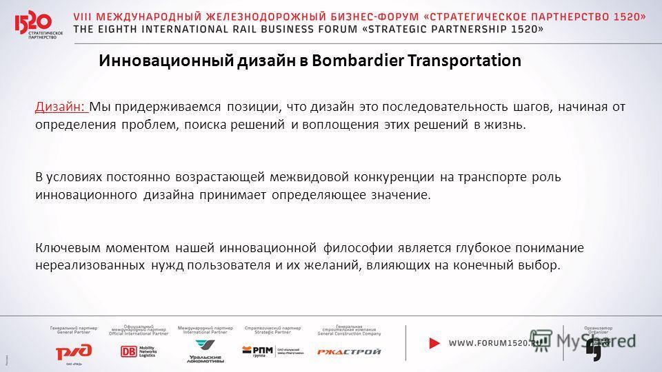 Инновационный дизайн в Bombardier Transportation Дизайн: Мы придерживаемся позиции, что дизайн это последовательность шагов, начиная от определения проблем, поиска решений и воплощения этих решений в жизнь. В условиях постоянно возрастающей межвидово