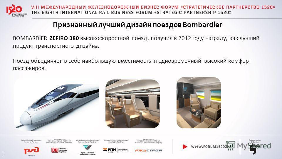 Признанный лучший дизайн поездов Bombardier BOMBARDIER ZEFIRO 380 высокоскоростной поезд, получил в 2012 году награду, как лучший продукт транспортного дизайна. Поезд объединяет в себе наибольшую вместимость и одновременный высокий комфорт пассажиров