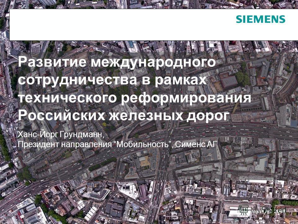 © Siemens AG 2008 Развитие международного сотрудничества в рамках технического реформирования Российских железных дорог Ханс-Йорг Грундманн, Президент направления Мобильность, Сименс АГ
