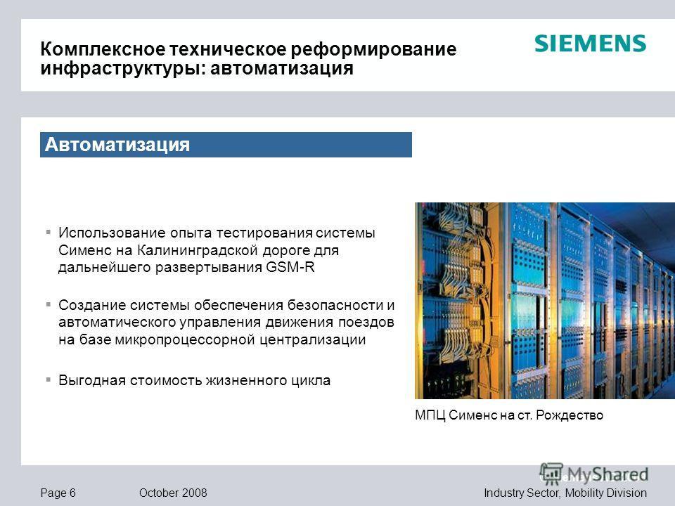 © Siemens AG 2008 Industry Sector, Mobility DivisionPage 6 October 2008 Автоматизация Использование опыта тестирования системы Сименс на Калининградской дороге для дальнейшего развертывания GSM-R Создание системы обеспечения безопасности и автоматиче