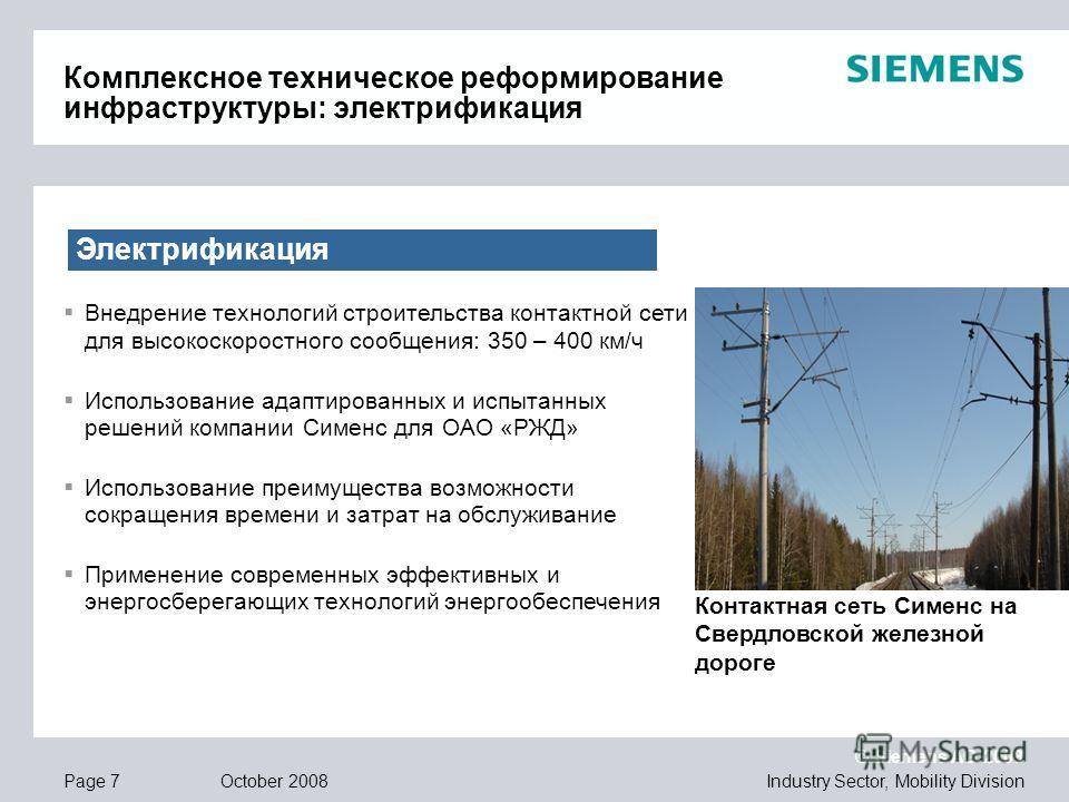 © Siemens AG 2008 Industry Sector, Mobility DivisionPage 7 October 2008 Электрификация Внедрение технологий строительства контактной сети для высокоскоростного сообщения: 350 – 400 км/ч Использование адаптированных и испытанных решений компании Симен