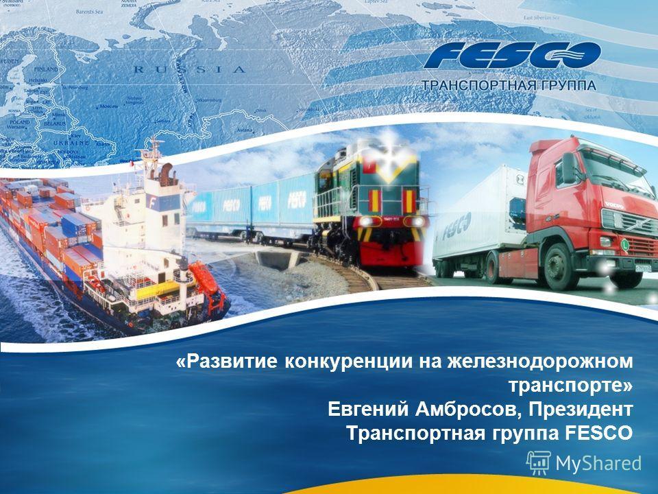«Развитие конкуренции на железнодорожном транспорте» Евгений Амбросов, Президент Транспортная группа FESCO