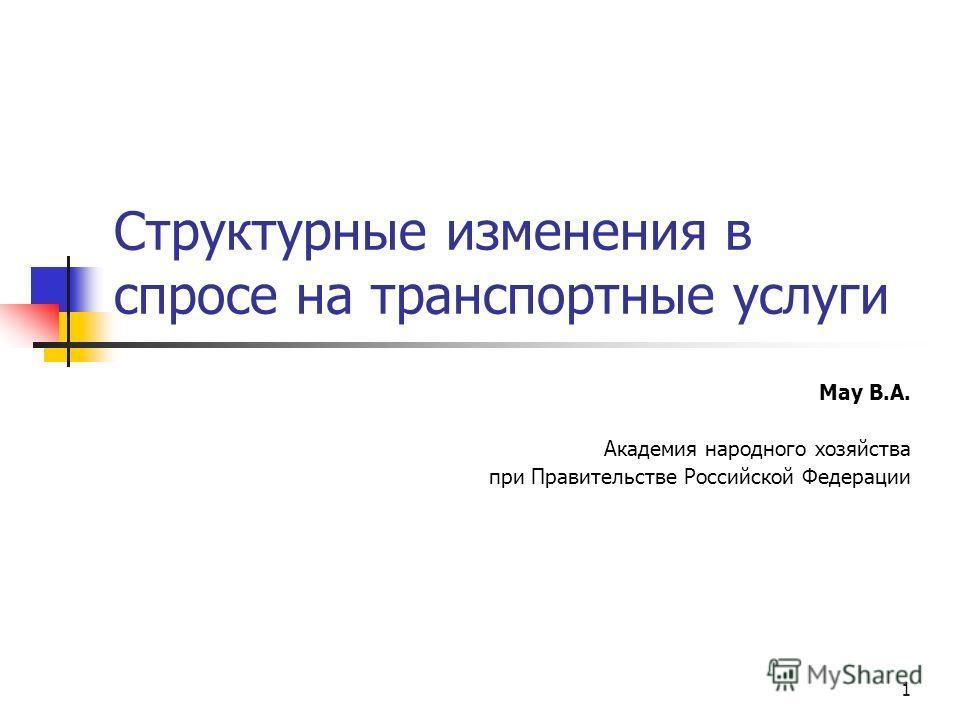 1 Структурные изменения в спросе на транспортные услуги Мау В.А. Академия народного хозяйства при Правительстве Российской Федерации