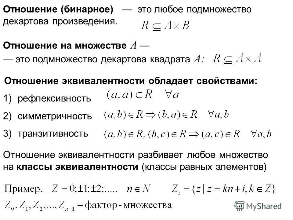 Отношение (бинарное) это любое подмножество декартова произведения. Отношение на множестве A это подмножество декартова квадрата A: Отношение эквивалентности обладает свойствами: 1)рефлексивность 2)симметричность 3)транзитивность Отношение эквивалент