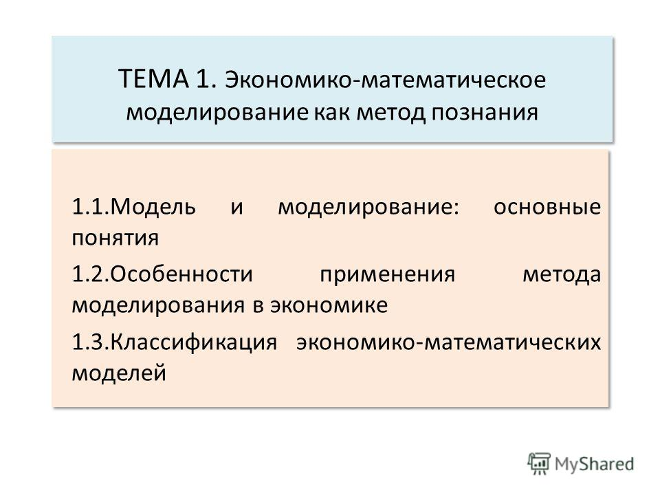 ТЕМА 1. Экономико-математическое моделирование как метод познания 1.1.Модель и моделирование: основные понятия 1.2.Особенности применения метода моделирования в экономике 1.3.Классификация экономико-математических моделей 1.1.Модель и моделирование: