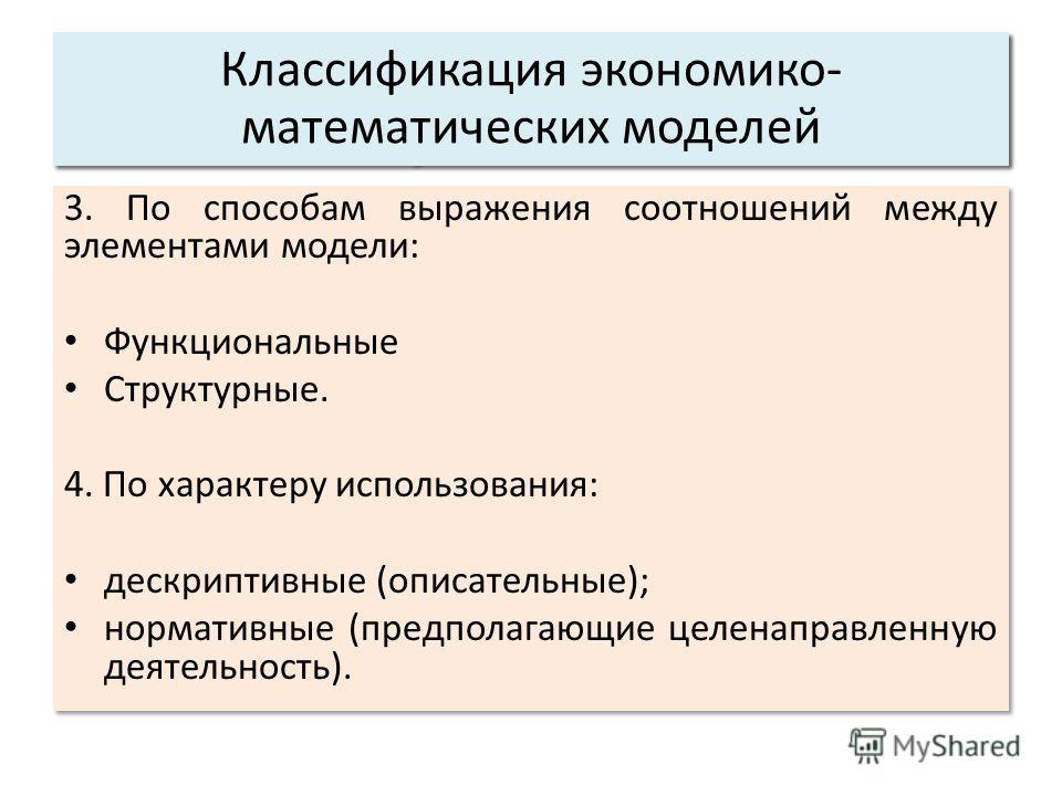 3. По способам выражения соотношений между элементами модели: Функциональные Структурные. 4. По характеру использования: дескриптивные (описательные); нормативные (предполагающие целенаправленную деятельность). 3. По способам выражения соотношений ме