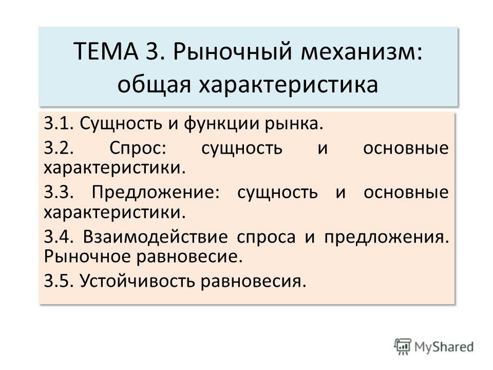 ТЕМА 3. Рыночный механизм: общая характеристика 3.1. Сущность и функции рынка. 3.2. Спрос: сущность и основные характеристики. 3.3. Предложение: сущность и основные характеристики. 3.4. Взаимодействие спроса и предложения. Рыночное равновесие. 3.5. У