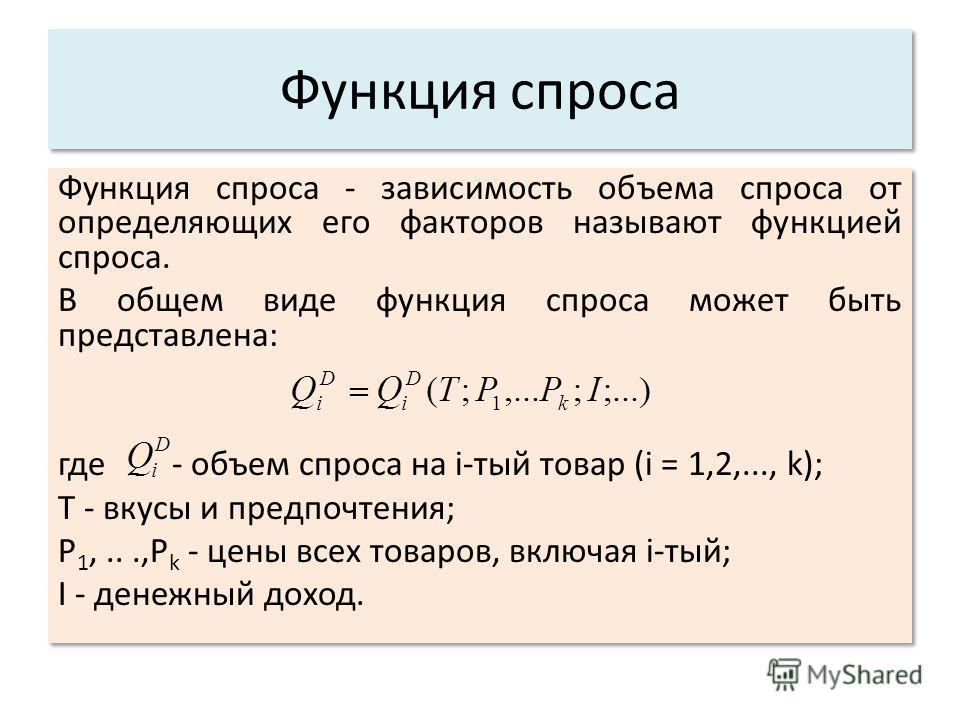 Функция спроса Функция спроса - зависимость объема спроса от определяющих его факторов называют функцией спроса. В общем виде функция спроса может быть представлена: где - объем спроса на i-тый товар (i = 1,2,..., k); Т - вкусы и предпочтения; P 1,..