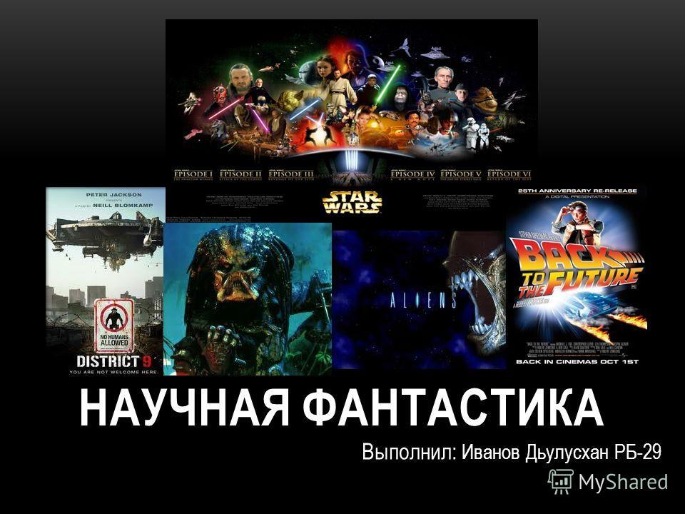 НАУЧНАЯ ФАНТАСТИКА Выполнил: Иванов Дьулусхан РБ-29