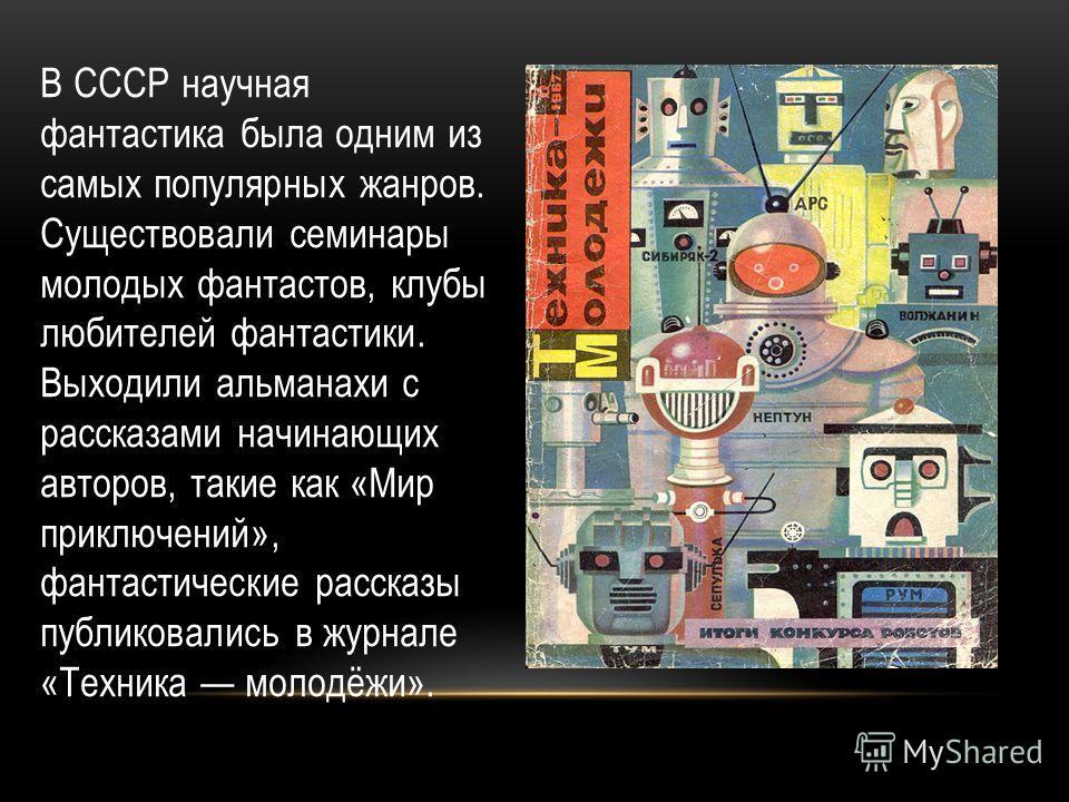 В СССР научная фантастика была одним из самых популярных жанров. Существовали семинары молодых фантастов, клубы любителей фантастики. Выходили альманахи с рассказами начинающих авторов, такие как «Мир приключений», фантастические рассказы публиковали
