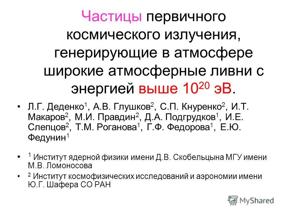 Частицы первичного космического излучения, генерирующие в атмосфере широкие атмосферные ливни с энергией выше 10 20 эВ. Л.Г. Деденко 1, А.В. Глушков 2, С.П. Кнуренко 2, И.Т. Макаров 2, М.И. Правдин 2, Д.А. Подгрудков 1, И.Е. Слепцов 2, Т.М. Роганова