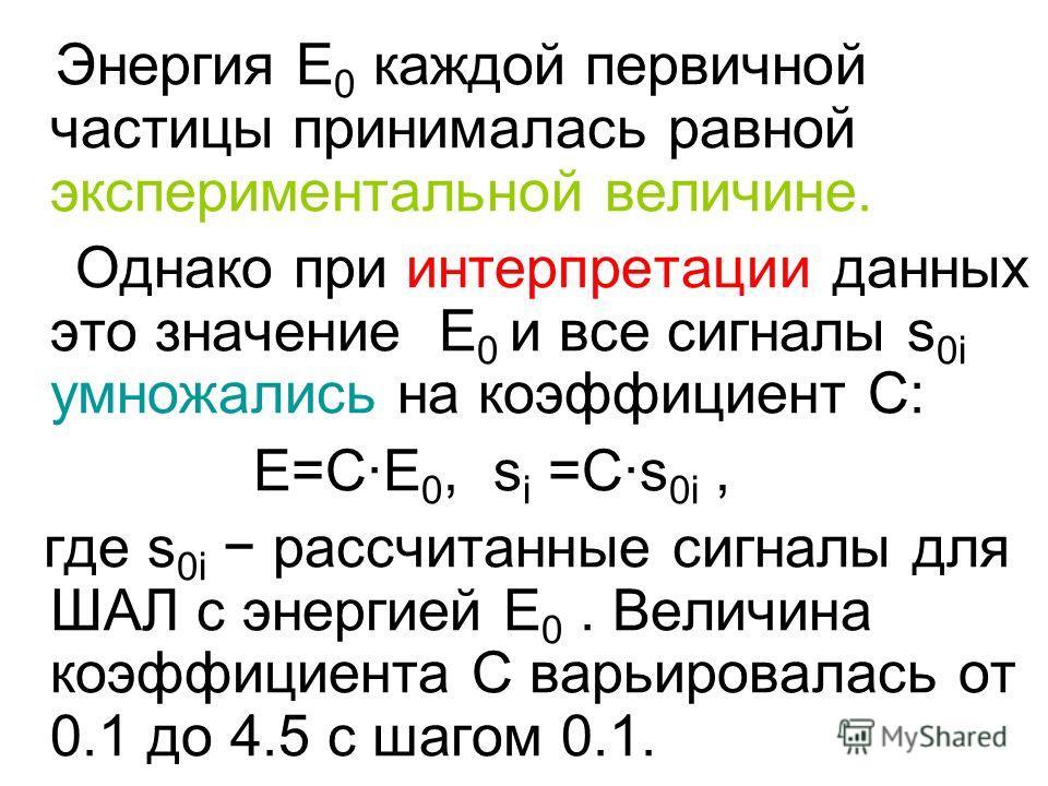 Энергия E 0 каждой первичной частицы принималась равной экспериментальной величине. Однако при интерпретации данных это значение E 0 и все сигналы s 0i умножались на коэффициент C: E=C·E 0, s i =C·s 0i, где s 0i рассчитанные сигналы для ШАЛ с энергие