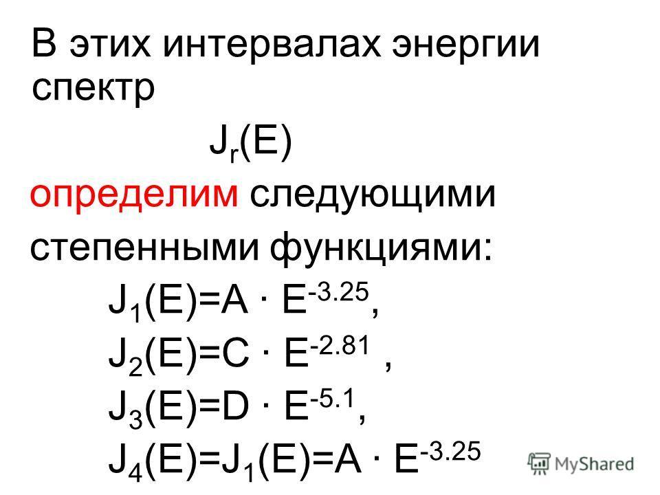 В этих интервалах энергии спектр J r (E) определим следующими степенными функциями: J 1 (E)=A · E -3.25, J 2 (E)=C · E -2.81, J 3 (E)=D · E -5.1, J 4 (E)=J 1 (E)=A · E -3.25