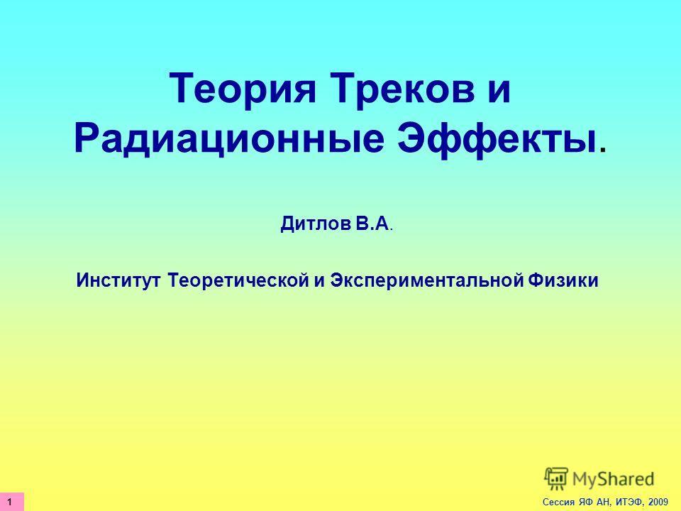 Теория Треков и Радиационные Эффекты. Дитлов В.А. Институт Теоретической и Экспериментальной Физики Сессия ЯФ АН, ИТЭФ, 20091