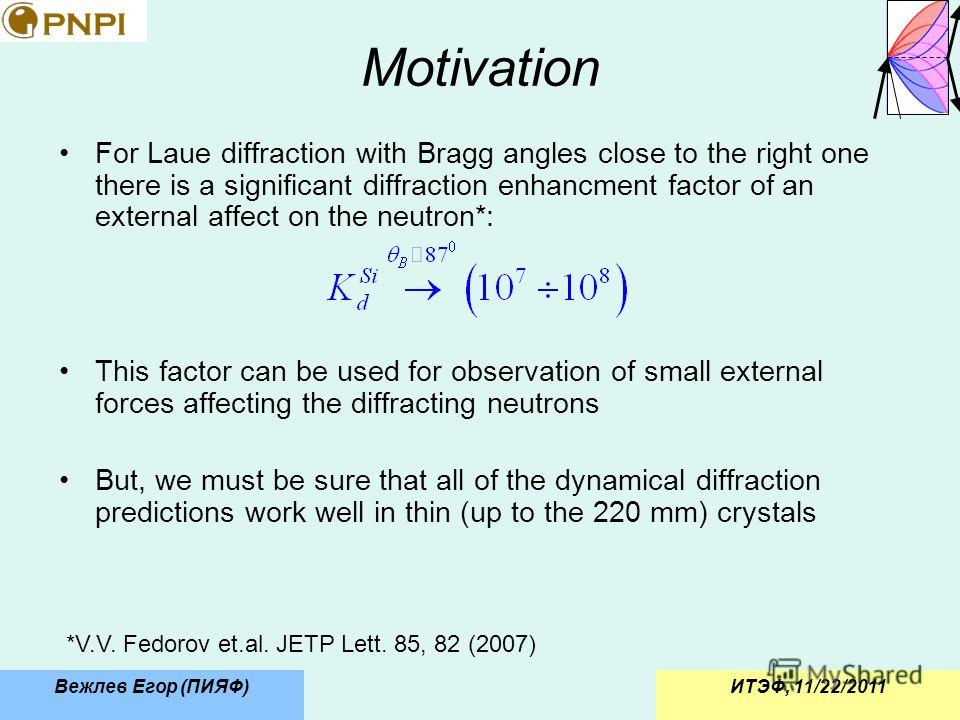 ИТЭФ, 11/22/2011Вежлев Егор (ПИЯФ) Motivation For Laue diffraction with Bragg angles close to the right one there is a significant diffraction enhancment factor of an external affect on the neutron*: This factor can be used for observation of small e