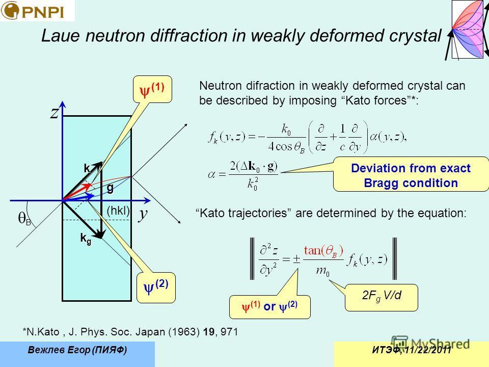 ИТЭФ, 11/22/2011Вежлев Егор (ПИЯФ) Laue neutron diffraction in weakly deformed crystal Neutron difraction in weakly deformed crystal can be described by imposing Kato forces*: (hkl) k kgkgkgkg g y z B (1) (2) *N.Kato, J. Phys. Soc. Japan (1963) 19, 9