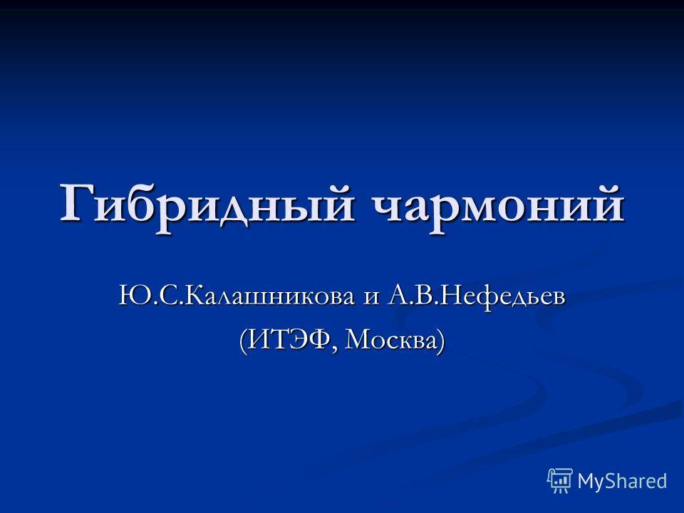 Гибридный чармоний Ю.С.Калашникова и А.В.Нефедьев (ИТЭФ, Москва)
