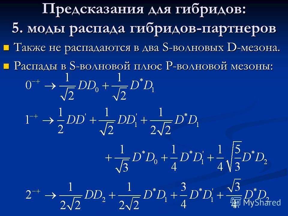 Предсказания для гибридов: 5. моды распада гибридов-партнеров Также не распадаются в два S-волновых D-мезона. Также не распадаются в два S-волновых D-мезона. Распады в S-волновой плюс P-волновой мезоны: Распады в S-волновой плюс P-волновой мезоны: