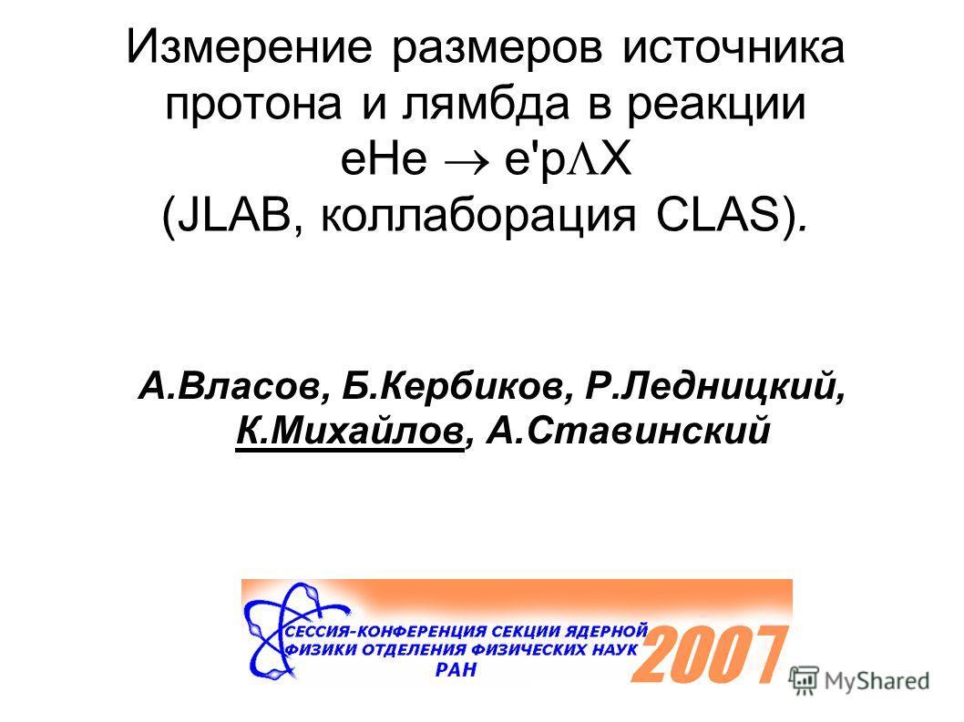 Измерение размеров источника протона и лямбда в реакции eHe e'p X (JLAB, коллаборация CLAS). А.Власов, Б.Кербиков, Р.Ледницкий, К.Михайлов, А.Ставинский