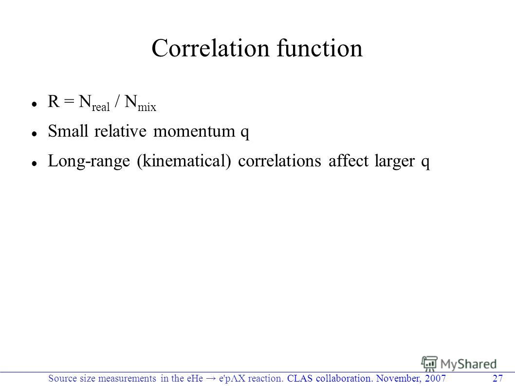 Correlation function R = N real / N mix Small relative momentum q Long-range (kinematical) correlations affect larger q Source size measurements in the eHe e'pΛX reaction. CLAS collaboration. November, 2007 27