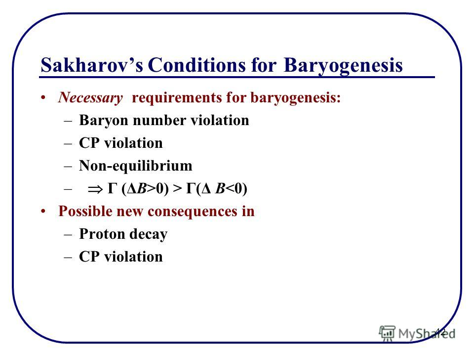 42 Sakharovs Conditions for Baryogenesis Necessary requirements for baryogenesis: –Baryon number violation –CP violation –Non-equilibrium – Γ (ΔB>0) > Γ(Δ B