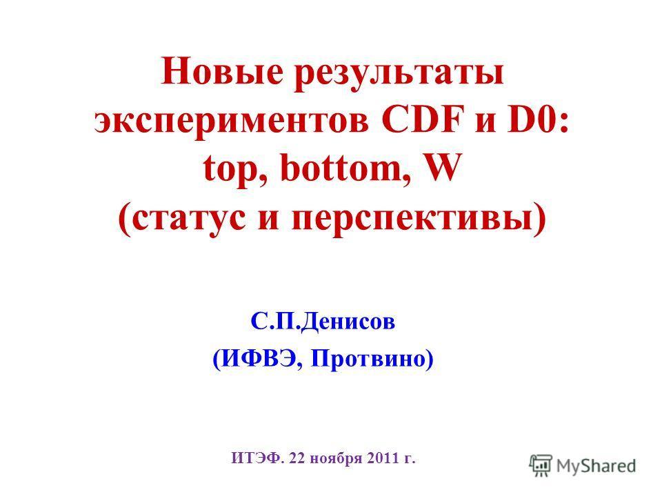 Новые результаты экспериментов CDF и D0: top, bottom, W (статус и перспективы) С.П.Денисов (ИФВЭ, Протвино) ИТЭФ. 22 ноября 2011 г.