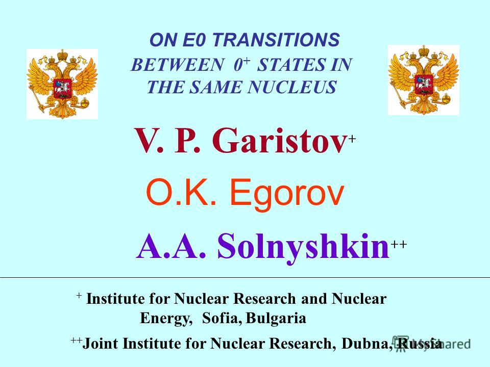 + Institute for Nuclear Research and Nuclear Energy, Sofia, Bulgaria ++ Joint Institute for Nuclear Research, Dubna, Russia ON E0 TRANSITIONS BETWEEN 0 + STATES IN THE SAME NUCLEUS V. P. Garistov + O.K. Egorov A.A. Solnyshkin ++