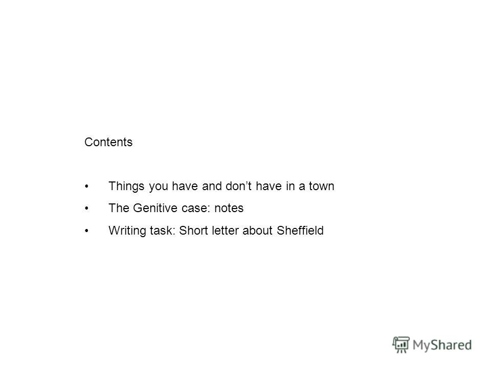 Contents Things you have and dont have in a town The Genitive case: notes Writing task: Short letter about Sheffield