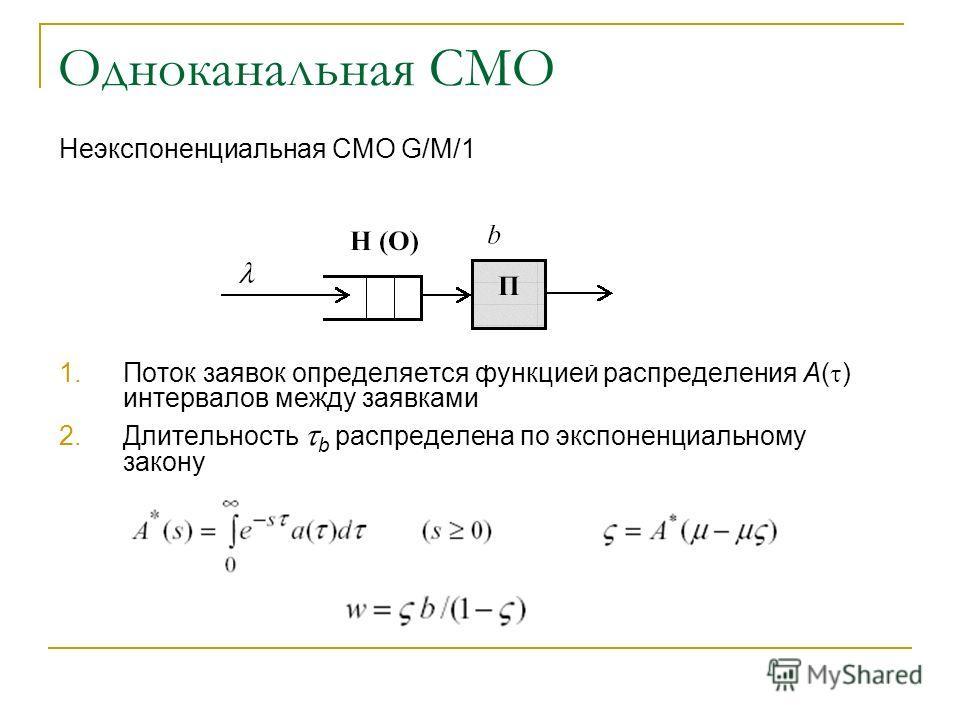 Одноканальная СМО Неэкспоненциальная СМО G/M/1 1.Поток заявок определяется функцией распределения A( ) интервалов между заявками 2.Длительность b распределена по экспоненциальному закону