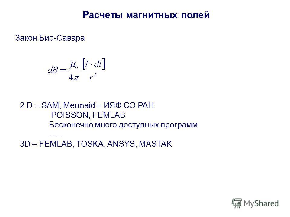 Расчеты магнитных полей 2 D – SAM, Mermaid – ИЯФ СО РАН POISSON, FEMLAB Бесконечно много доступных программ ….. 3D – FEMLAB, TOSKA, ANSYS, MASTAK Закон Био-Савара