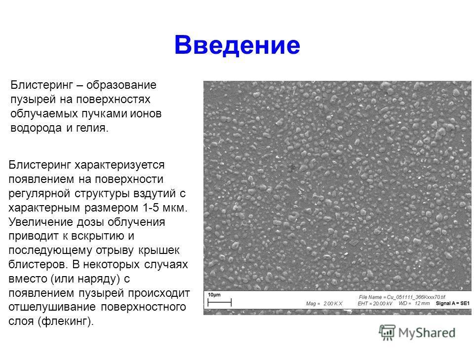 Введение Блистеринг – образование пузырей на поверхностях облучаемых пучками ионов водорода и гелия. 10 m Блистеринг характеризуется появлением на поверхности регулярной структуры вздутий с характерным размером 1-5 мкм. Увеличение дозы облучения прив