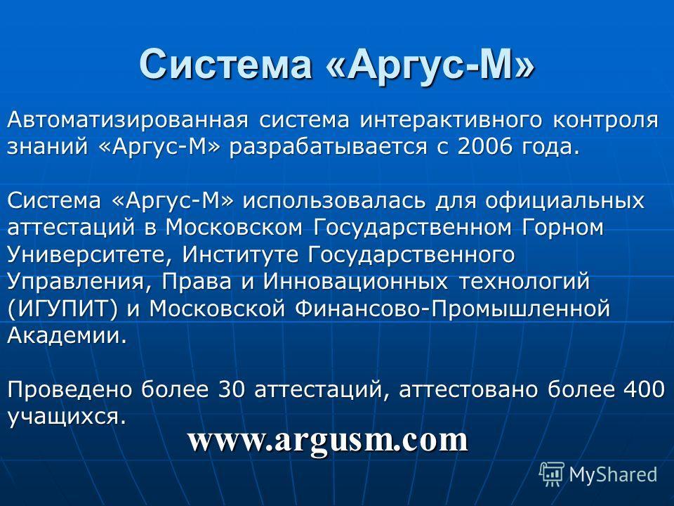 Система «Аргус-М» Автоматизированная система интерактивного контроля знаний «Аргус-М» разрабатывается с 2006 года. Система «Аргус-М» использовалась для официальных аттестаций в Московском Государственном Горном Университете, Институте Государственног