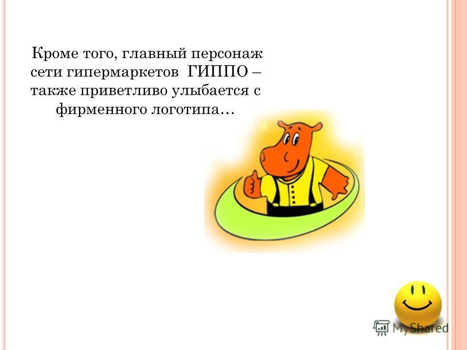 Кроме того, главный персонаж сети гипермаркетов ГИППО – также приветливо улыбается с фирменного логотипа…