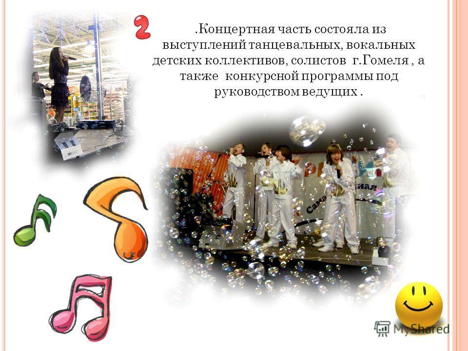 .Концертная часть состояла из выступлений танцевальных, вокальных детских коллективов, солистов г.Гомеля, а также конкурсной программы под руководством ведущих.