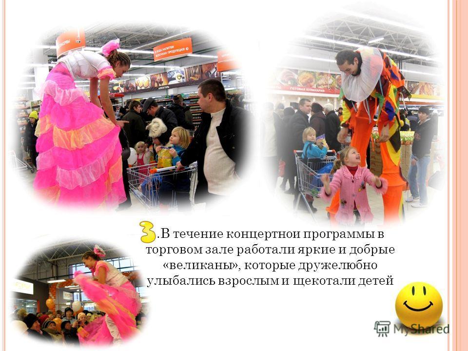.В течение концертной программы в торговом зале работали яркие и добрые «великаны», которые дружелюбно улыбались взрослым и щекотали детей