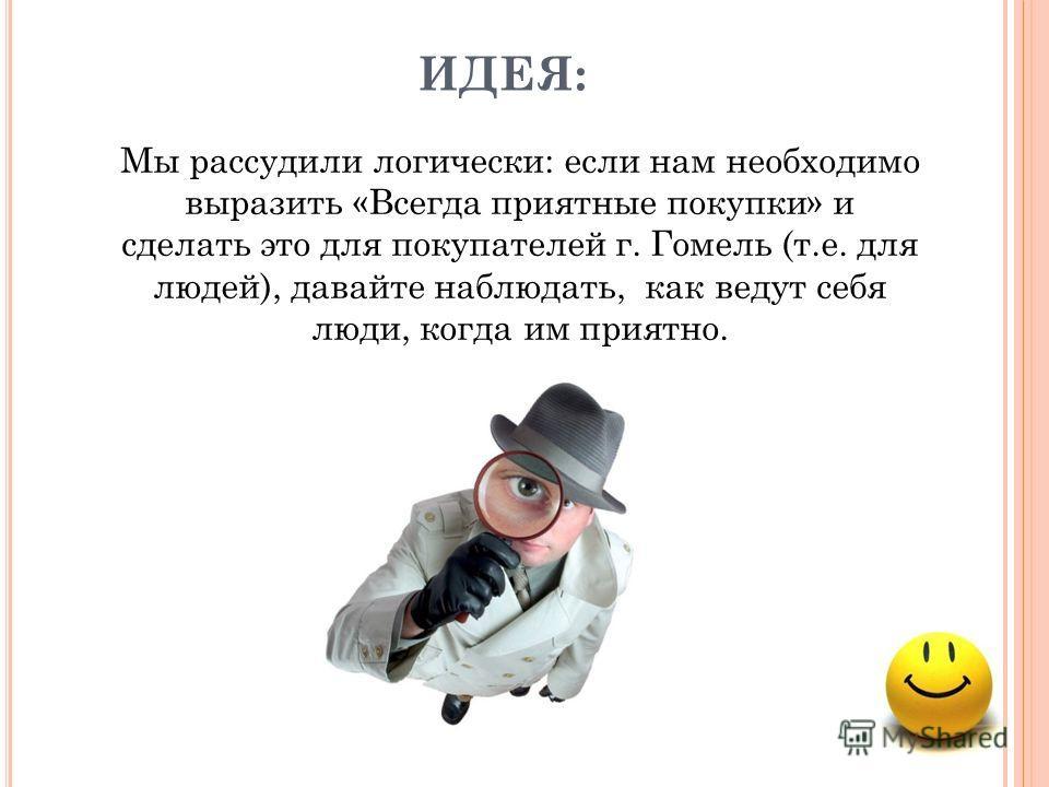 ИДЕЯ: Мы рассудили логически: если нам необходимо выразить «Всегда приятные покупки» и сделать это для покупателей г. Гомель (т.е. для людей), давайте наблюдать, как ведут себя люди, когда им приятно.