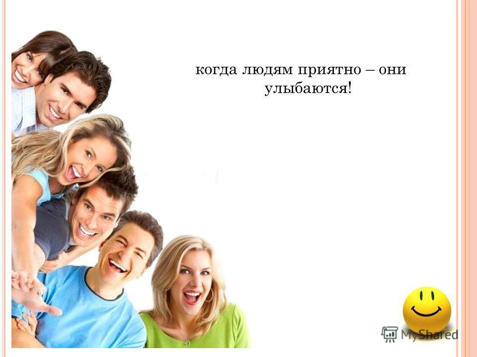 когда людям приятно – они улыбаются!