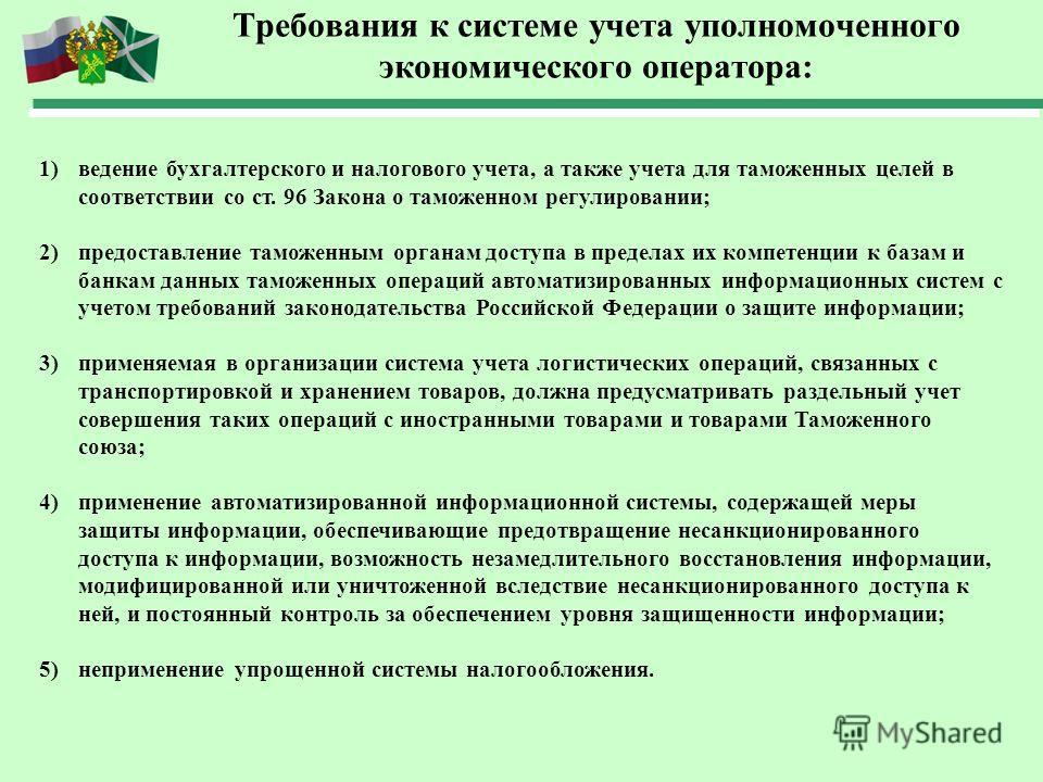 Требования к системе учета уполномоченного экономического оператора: 1)ведение бухгалтерского и налогового учета, а также учета для таможенных целей в соответствии со ст. 96 Закона о таможенном регулировании; 2)предоставление таможенным органам досту