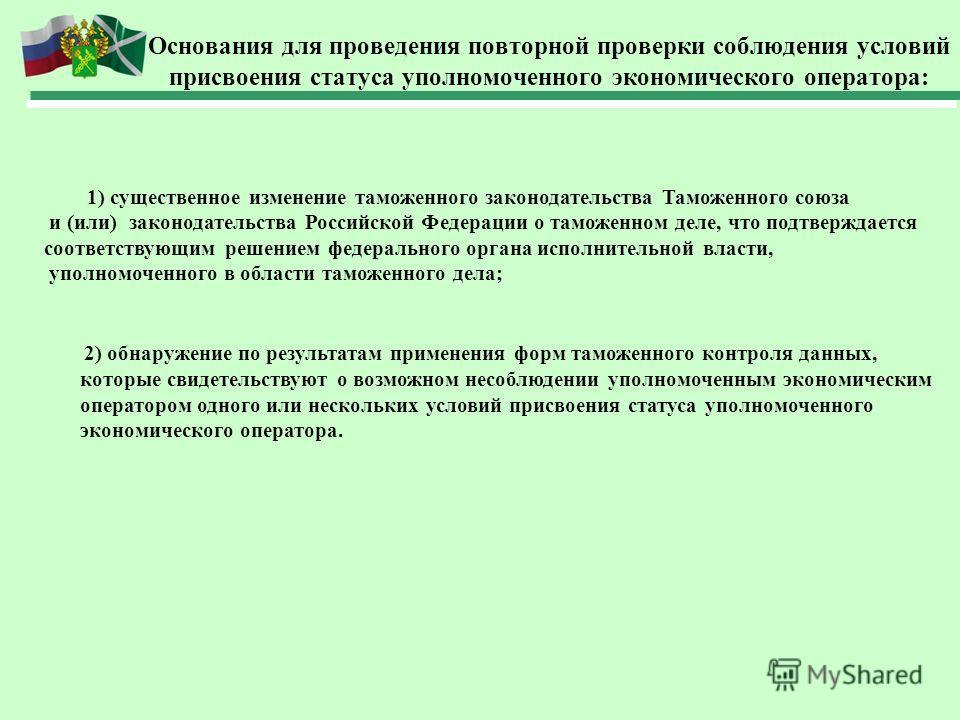 Основания для проведения повторной проверки соблюдения условий присвоения статуса уполномоченного экономического оператора: 1) существенное изменение таможенного законодательства Таможенного союза и (или) законодательства Российской Федерации о тамож