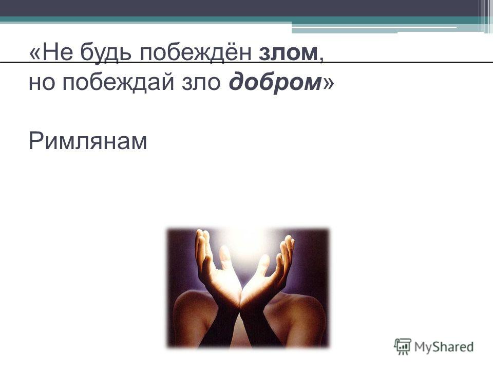 «Не будь побеждён злом, но побеждай зло добром» Римлянам