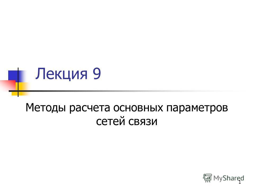 1 Лекция 9 Методы расчета основных параметров сетей связи