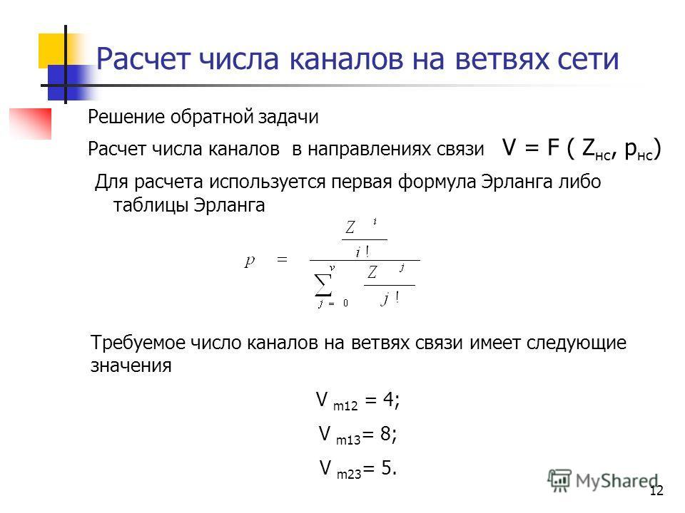 12 Расчет числа каналов на ветвях сети Решение обратной задачи Расчет числа каналов в направлениях связи V = F ( Z нс, р нс ) Для расчета используется первая формула Эрланга либо таблицы Эрланга Требуемое число каналов на ветвях связи имеет следующие