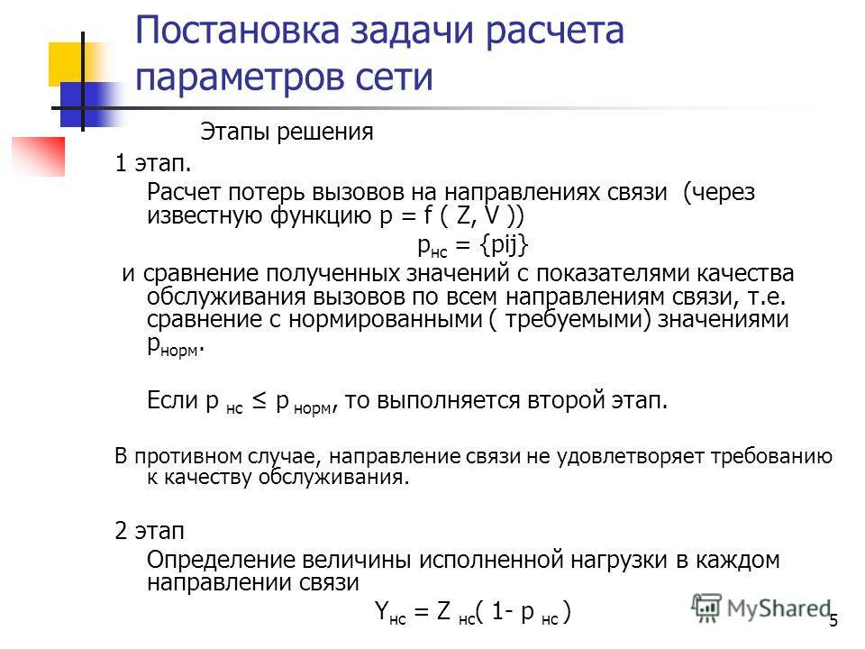 5 Постановка задачи расчета параметров сети Этапы решения 1 этап. Расчет потерь вызовов на направлениях связи (через известную функцию p = f ( Z, V )) р нс = {pij} и сравнение полученных значений с показателями качества обслуживания вызовов по всем н