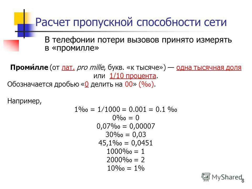 8 Расчет пропускной способности сети В телефонии потери вызовов принято измерять в «промилле» Проми́лле (от лат. pro mille, букв. «к тысяче») одна тысячная доля или 1/10 процента.лат.доляпроцента Обозначается дробью «0 делить на 00» ().0 Например, 1
