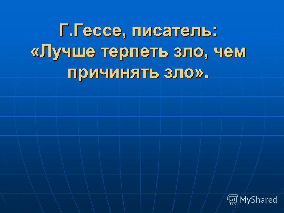 Г.Гессе, писатель: «Лучше терпеть зло, чем причинять зло».