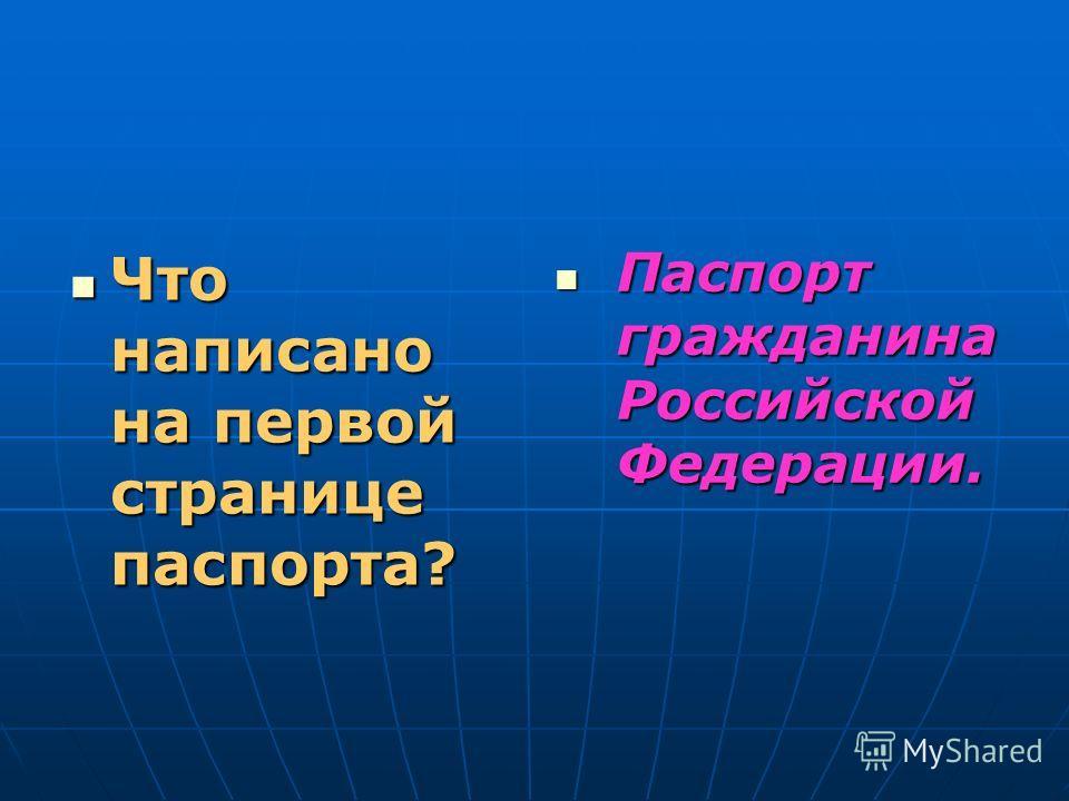 Что написано на первой странице паспорта? Что написано на первой странице паспорта? Паспорт гражданина Российской Федерации. Паспорт гражданина Российской Федерации.